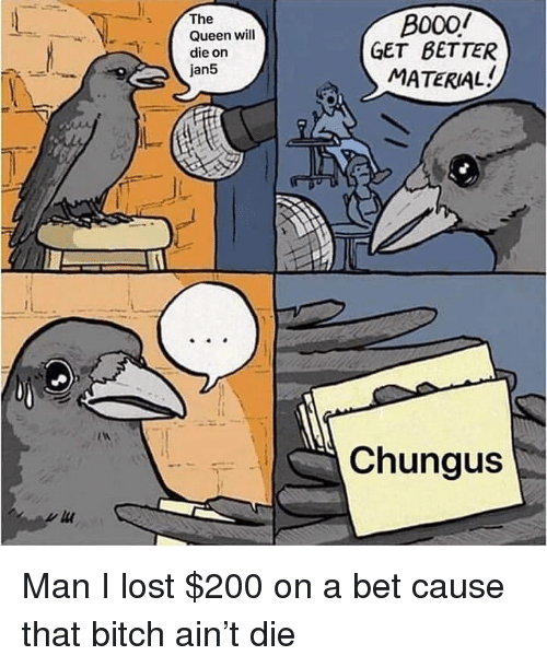 Chungus: The  Queen will  die on  jan5  B000/  GET BETTER  MATERIAL  Chungus Man I lost $200 on a bet cause that bitch ain't die