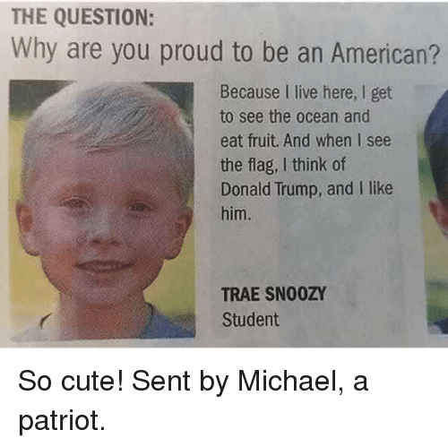 oceaneering: THE QUESTION:  Why are you proud to be an American?  Because I live here, I get  to see the ocean and  eat fruit. And when I see  the flag, I think of  Donald Trump, and I like  him.  TRAE SN00ZY  Student So cute!   Sent by Michael, a patriot.