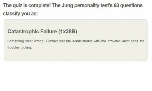 Quiz, Failure, and Website: The quiz is complete! The Jung personality test's 60 questions  classify you as:  Catastrophic Failure (1x38B)  Something went Wrong. Contact website administrator with the provided error code for  troubleshooting.