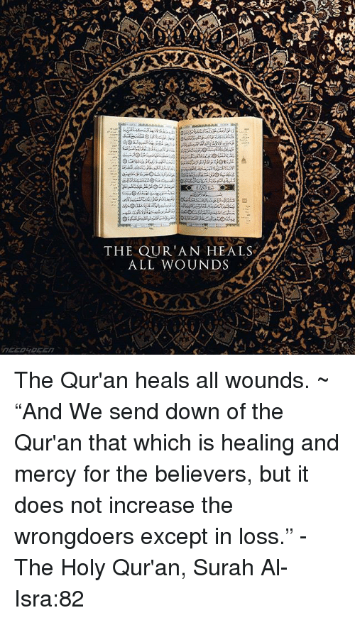 "Quran: THE QUR'AN HEALS  ALL WOUNDS The Qur'an heals all wounds. ~ ""And We send down of the Qur'an that which is healing and mercy for the believers, but it does not increase the wrongdoers except in loss."" - The Holy Qur'an, Surah Al-Isra:82"