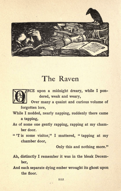 """quaint: The Raven  NCE upon a midnight dreary, while I pon-  dered, weak and weary,  Over many a quaint and curious volume of  forgotten lore,  While I nodded, nearly napping, suddenly there came  a tapping,  As of some one gently rapping, rapping at my cham-  ber door.  """"T is some visitor,"""" I muttered, """"tapping at my  chamber door  Only this and nothing more.""""  Ah, distinctly I remember it was in the bleak Decem-  ber,  And each separate dying ember wrought its ghost upon  the floor  I12"""