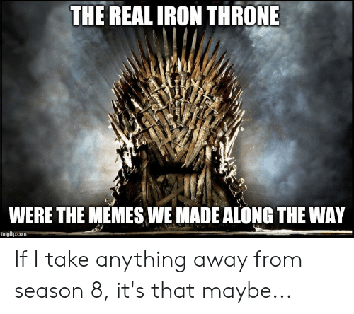 Memes, The Real, and Iron: THE REAL IRON THRONE  WERE THE MEMES WE MADE ALONG THE WAY  imgflip.c If I take anything away from season 8, it's that maybe...