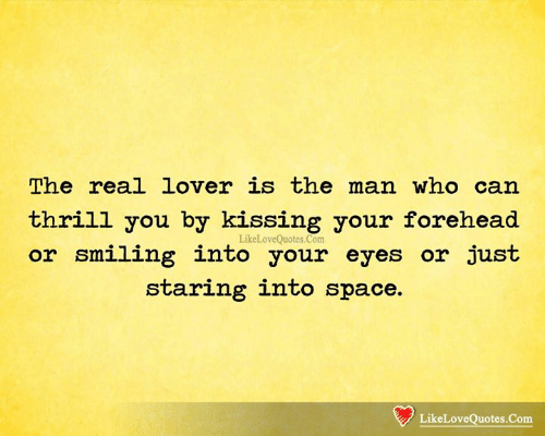 Memes, Space, and The Real: The real lover is the man who can  thrill you by kissing your forehead  LikeLoveQuotes.Com  or smiling into your eyes or just  staring into space.  LikeLoveQuotes.Com