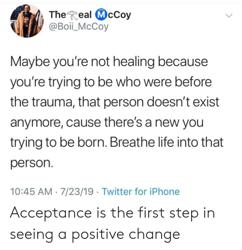 Iphone, Life, and Twitter: The Real McCoy  @Boii_McCoy  Maybe you're not healing because  you're trying to be who were before  the trauma, that person doesn't exist  anymore, cause there's a new you  trying to be born. Breathe life into that  person.  10:45 AM 7/23/19 Twitter for iPhone Acceptance is the first step in seeing a positive change