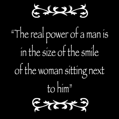 Power, Smile, and The Real: The real power ofa man is  in the size of the smile  of the woman sitting next  to him""