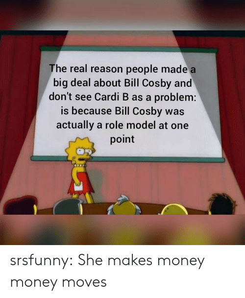 Bill Cosby: The real reason people made a  big deal about Bill Cosby and  don't see Cardi B as a problem:  is because Bill Cosby was  actually a role model at one  point srsfunny:  She makes money money moves