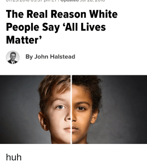 """All Lives Matter: The Real Reason White  People say """"All Lives  Matter  By John Halstead huh"""