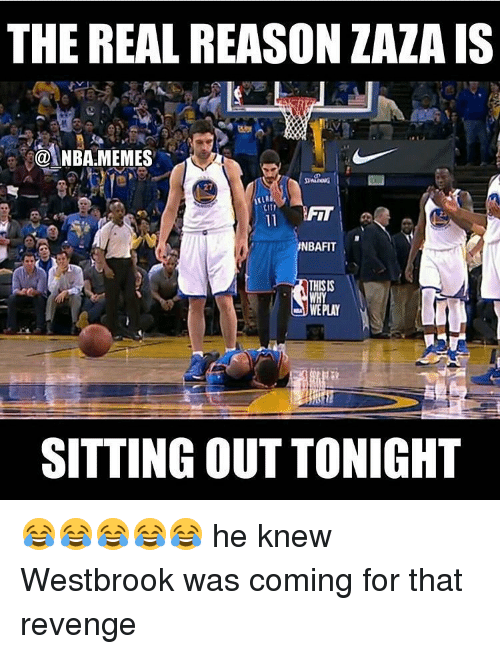 revengeance: THE REAL REASON ZAZA IS  NBARMEMES  27  NBAFIT  THISIS  WE PLAY  SITTING OUT TONIGHT 😂😂😂😂😂 he knew Westbrook was coming for that revenge