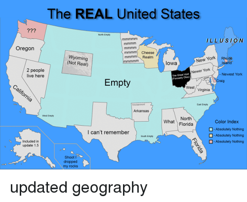 New York, Arkansas, and Florida: The REAL United States  77?  North Empty  LLUSION  Oregon  mmmm Cheese  mmmm Realm  Wyoming  (Not Real)  New York Rhode  Island  lowa  2 people  live here  Newer York  Newest York  The Great Void  (Formerly Ohio)  Empty  raig  West/ Virginia  East Empty  Arkansas  West Empty  North  What Florida  Color Index  -Absolutely Nothing  -Absolutely Nothing  l can't remember  South Empty  H-Absolutely Nothing  Included in  update 1.5  Shoot I  dropped  my rocks updated geography