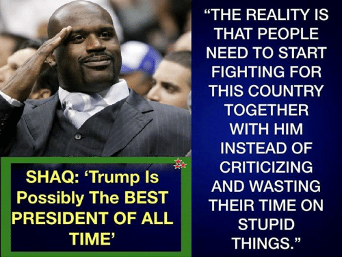 """Memes, Shaq, and Best: """"THE REALITY IS  THAT PEOPLE  NEED TO START  FIGHTING FOR  THIS COUNTRY  TOGETHER  WITH HIM  INSTEAD OF    CRITICIZING  SHAQ: Trump Is  Possibly The BEST  PRESIDENT OF ALL  TIME'  AND WASTING  THEIR TIME ON  STUPID  THINGS."""""""
