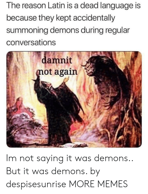 Reasoning: The reason Latin is a dead language is  because they kept accidentally  summoning demons during regular  conversations  amnit  ot again Im not saying it was demons.. But it was demons. by despisesunrise MORE MEMES