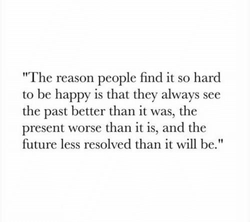 """Future, Happy, and Reason: """"The reason people find it so hard  to be happy is that they always see  the past better than it was, the  present worse than it is, and the  future less resolved than it will be."""""""