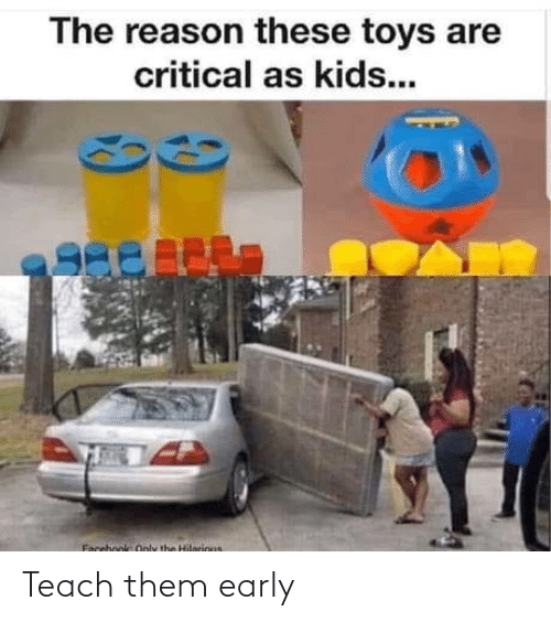 Early: The reason these toys are  critical as kids...  Facebook Only the Hilnrious Teach them early