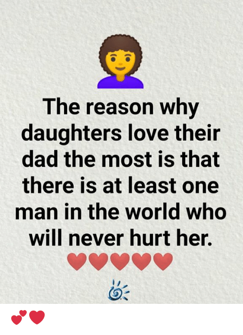 Dad, Love, and Memes: The reason why  daughters love their  dad the most is that  there is at least one  man in the world who  will never hurt her. 💕❤️