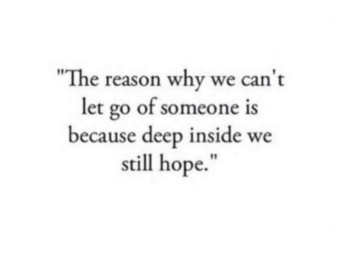 Hope, Reason, and Deep: The reason why we can t  let go of someone  because deep inside we  still hope.""