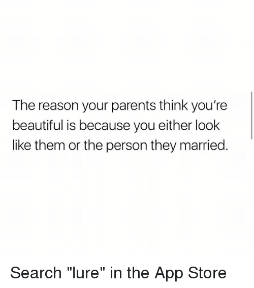"""lure: The reason your parents think you're  beautiful is because you either look  like them or the person they married. Search """"lure"""" in the App Store"""