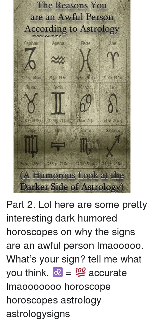 Lol, Memes, and Astrology: The Reasons You  are an Awful Person  According to Astrology  @ohhshitshakethatass  CecmAquarus  Pisces  Anes  Taurus  Gemini  Cancer  Leo  Libra  ScoDISagitanus  24 Aug 22 Sept23 Sept 22 Oct 2300 2203 No 20 Dec  (A Humorous Look at the  Darker Side of Astrology) Part 2. Lol here are some pretty interesting dark humored horoscopes on why the signs are an awful person lmaooooo. What's your sign? tell me what you think. ♌️ = 💯 accurate lmaooooooo horoscope horoscopes astrology astrologysigns