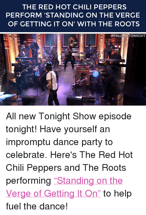 "Party, Target, and Help: THE RED HOT CHILI PEPPERS  PERFORM 'STANDING ON THE VERGE  OF GETTING IT ON' WITH THE ROOTS   #FA  NICHT <p>All new Tonight Show episode tonight! Have yourself an impromptu dance party <span>to celebrate. Here's </span><span>The Red Hot Chili Peppers and The Roots performing <a href=""http://www.nbc.com/the-tonight-show/segments/6501"" target=""_blank"">""Standing on the Verge of Getting It On""</a> to help fuel the dance!</span></p>"
