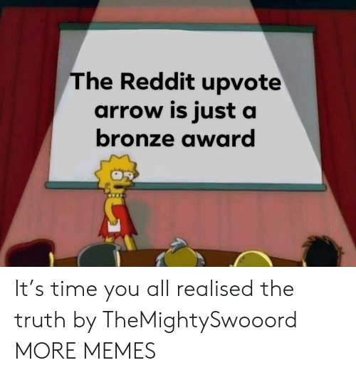 Dank, Memes, and Reddit: The Reddit upvote  arrow is just a  bronze award It's time you all realised the truth by TheMightySwooord MORE MEMES