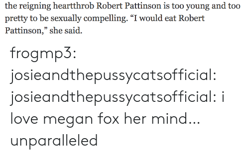 "Sexually: the reigning heartthrob Robert Pattinson is too young and too  pretty to be sexually compelling. ""I would eat Robert  Pattinson,"" she said. frogmp3: josieandthepussycatsofficial:   josieandthepussycatsofficial: i love megan fox   her mind… unparalleled"