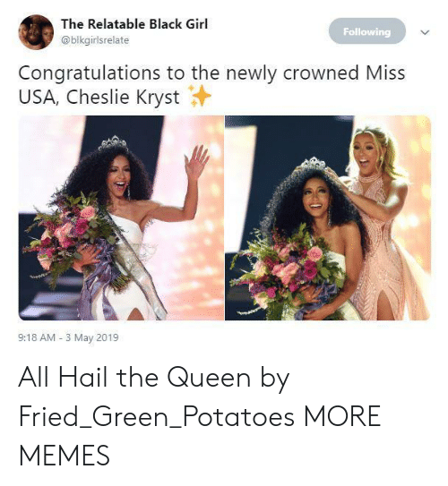 Dank, Memes, and Target: The Relatable Black Girl  @blkgirlsrelate  Following  Congratulations to the newly crowned Miss  USA, Cheslie Kryst  9:18 AM 3 May 2019 All Hail the Queen by Fried_Green_Potatoes MORE MEMES