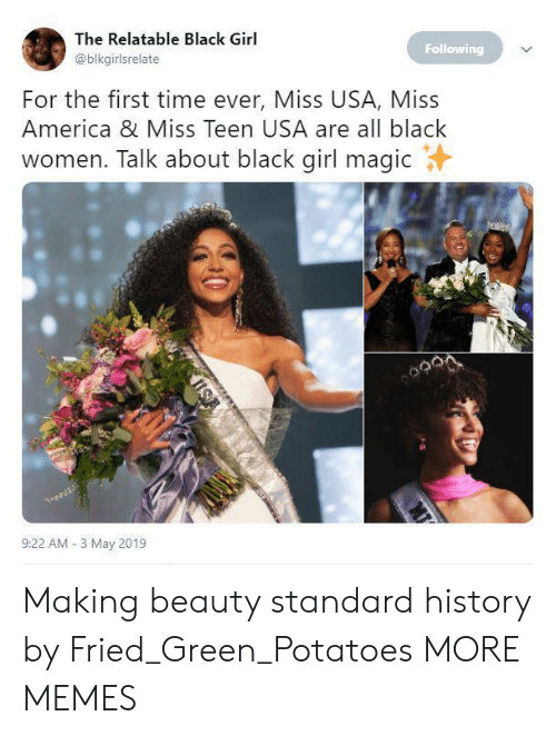 America, Dank, and Memes: The Relatable Black Girl  @blkgirlsrelate  Following  For the first time ever, Miss USA, Miss  America & Miss Teen USA are all black  women. Talk about black girl magicY  9:22 AM-3 May 2019 Making beauty standard history by Fried_Green_Potatoes MORE MEMES