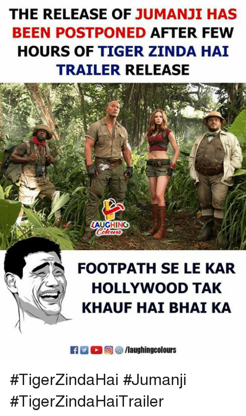 Tiger, Jumanji, and Indianpeoplefacebook: THE RELEASE OF JUMANJI HAS  BEEN POSTPONED AFTER FEW  HOURS OF TIGER ZINDA HAI  TRAILER RELEASE  ALAUGHING  FOOTPATH SE LE KAR  HOLLYWOOD TAK  KHAUF HAI BHAI KA  R  @) GD /laughingcolours #TigerZindaHai #Jumanji #TigerZindaHaiTrailer