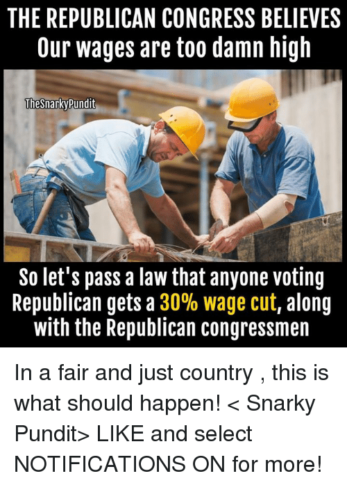 Voting Republican: THE REPUBLICAN CONGRESS BELIEVES  Our wages are too damn high  Thesnarky pundit  So let's pass a law that anyone voting  Republican gets a  30% wage cut, along  with the Republican congressmen In a  fair and just country , this is what should happen!  < Snarky Pundit> LIKE and select NOTIFICATIONS ON for more!