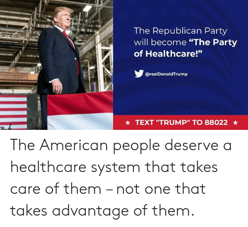 """Party, Republican Party, and American: The Republican Party  will become """"The Party  of Healthcare!""""  ta  @realDonaldTrump  ★ TEXT """"TRUMP"""" TO 88022 ★ The American people deserve a healthcare system that takes care of them – not one that takes advantage of them."""