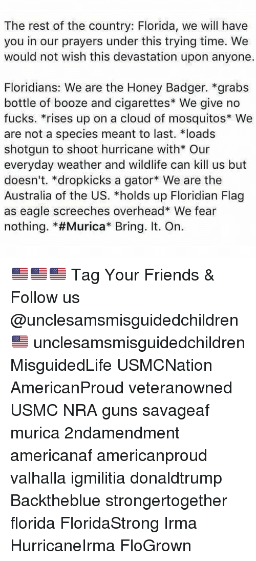 "Undere: The rest of the country: Florida, we will have  you in our prayers under this trying time. We  would not wish this devastation upon anyone.  Floridians: We are the Honey Badger. *grabs  bottle of booze and cigarettes We give no  fucks. *rises up on a cloud of mosquitos* We  are not a species meant to last. loads  shotgun to shoot hurricane with* Our  everyday weather and wildlife can kill us but  doesn't. *dropkicks a gator We are the  Australia of the US. *holds up Floridian Flag  as eagle screeches overhead* We fear  nothing. *#Murica"" Bring. It. On. 🇺🇸🇺🇸🇺🇸 Tag Your Friends & Follow us @unclesamsmisguidedchildren 🇺🇸 unclesamsmisguidedchildren MisguidedLife USMCNation AmericanProud veteranowned USMC NRA guns savageaf murica 2ndamendment americanaf americanproud valhalla igmilitia donaldtrump Backtheblue strongertogether florida FloridaStrong Irma HurricaneIrma FloGrown"