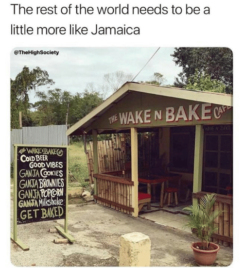 Baked, Beer, and Memes: The rest of the world needs to be a  little more like Jamaica  @TheHighSociety  WAKE N BAKE  THE  WAKENBAKES  COLD BEER  GOOD VIBES  GANJA COKIES  GANSTA BROMNIES  GANJATOPORN  GANJA Milkshake  GET BAKED