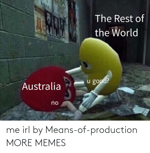 Australia: The Rest of  the World  u good?  Australia  no me irl by Means-of-production MORE MEMES