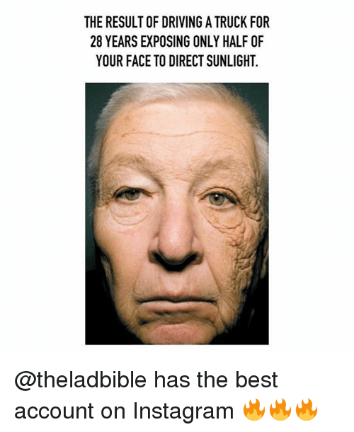 Exposion: THE RESULT OF DRIVING ATRUCK FOR  28 YEARS EXPOSING ONLY HALF OF  YOUR FACE TO DIRECT SUNLIGHT. @theladbible has the best account on Instagram 🔥🔥🔥