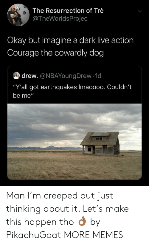 """tre: The Resurrection of Trè  @TheWorldsProjec  Okay but imagine a dark live action  Courage the cowardly dog  drew. @NBAYoungDrew 1d  """"Y'all got earthquakes Imaoo00. Couldn't  be me"""" Man I'm creeped out just thinking about it. Let's make this happen tho 👌🏾 by PikachuGoat MORE MEMES"""