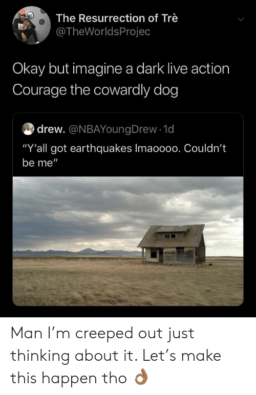 """tre: The Resurrection of Trè  @TheWorldsProjec  Okay but imagine a dark live action  Courage the cowardly dog  drew. @NBAYoungDrew 1d  """"Y'all got earthquakes Imaoo00. Couldn't  be me"""" Man I'm creeped out just thinking about it. Let's make this happen tho 👌🏾"""