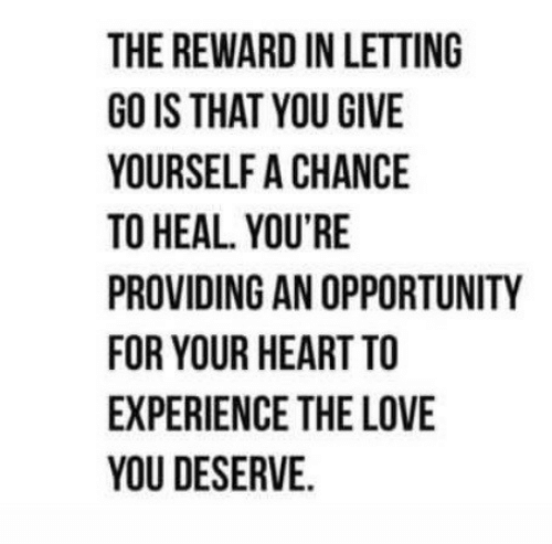 Love, Heart, and Opportunity: THE REWARD IN LETTING  GO IS THAT YOU GIVE  YOURSELF A CHANCE  TO HEAL. YOU'RE  PROVIDING AN OPPORTUNITY  FOR YOUR HEART TO  EXPERIENCE THE LOVE  YOU DESERVE.