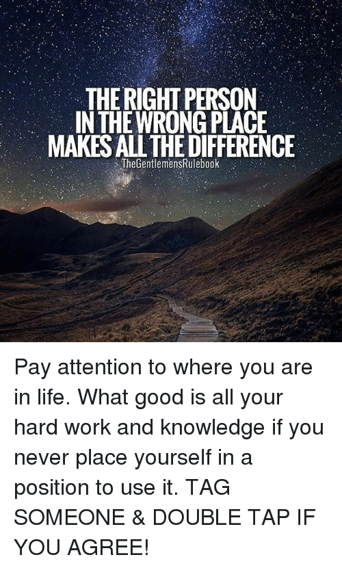 hardly working: THE RIGHT PERSON  IN THE WRONG PLACE  MAKES ALL THE DIFFERENCE  TheGentlemensRulebook Pay attention to where you are in life. What good is all your hard work and knowledge if you never place yourself in a position to use it. TAG SOMEONE & DOUBLE TAP IF YOU AGREE!