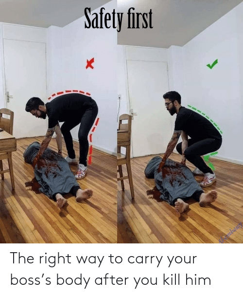 right: The right way to carry your boss's body after you kill him