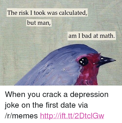 "Bad At Math: The risk I took was calculated,  but man,  am I bad at math <p>When you crack a depression joke on the first date via /r/memes <a href=""http://ift.tt/2DtclGw"">http://ift.tt/2DtclGw</a></p>"