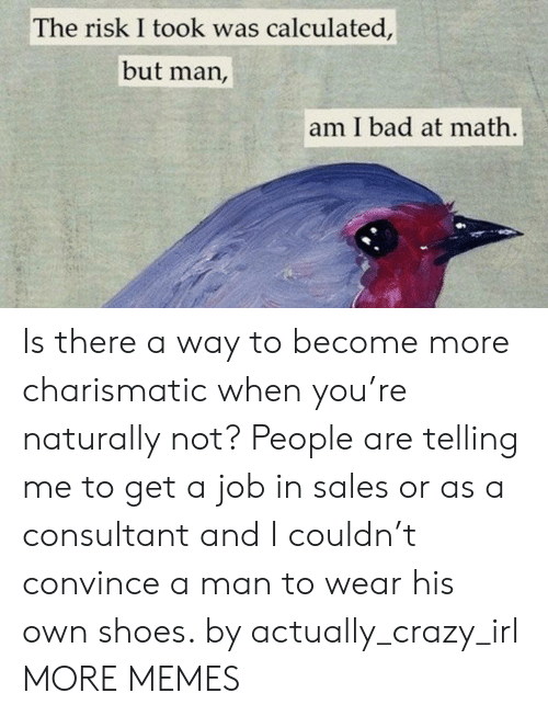 Bad At Math: The risk I took was calculated,  but man,  am I bad at math Is there a way to become more charismatic when you're naturally not? People are telling me to get a job in sales or as a consultant and I couldn't convince a man to wear his own shoes. by actually_crazy_irl MORE MEMES