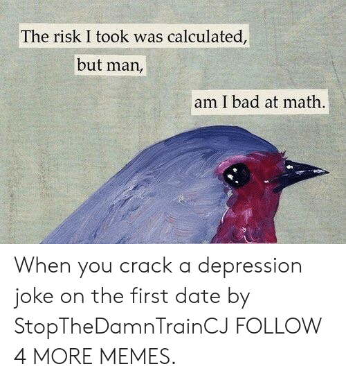 Bad At Math: The risk I took was calculated,  but man,  am I bad at math When you crack a depression joke on the first date by StopTheDamnTrainCJ FOLLOW 4 MORE MEMES.