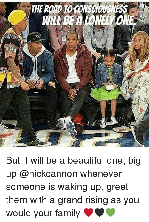 Big Up: THE ROAD TO CONSCIOUS  WILL BE A IONELO But it will be a beautiful one, big up @nickcannon whenever someone is waking up, greet them with a grand rising as you would your family ❤🖤💚