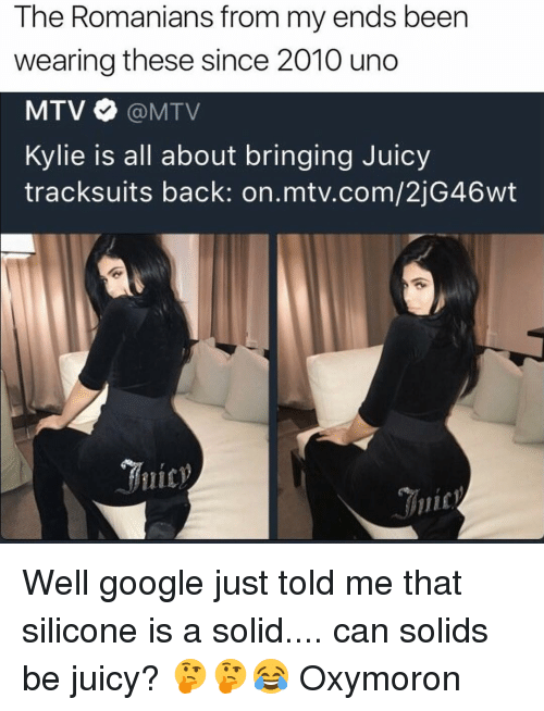 Oxymorons: The Romanians from my ends been  wearing these since 2010 uno  MTV MTV  Kylie is all about bringing Juicy  tracksuits back: on mtv.com/2jG46wt Well google just told me that silicone is a solid.... can solids be juicy? 🤔🤔😂 Oxymoron