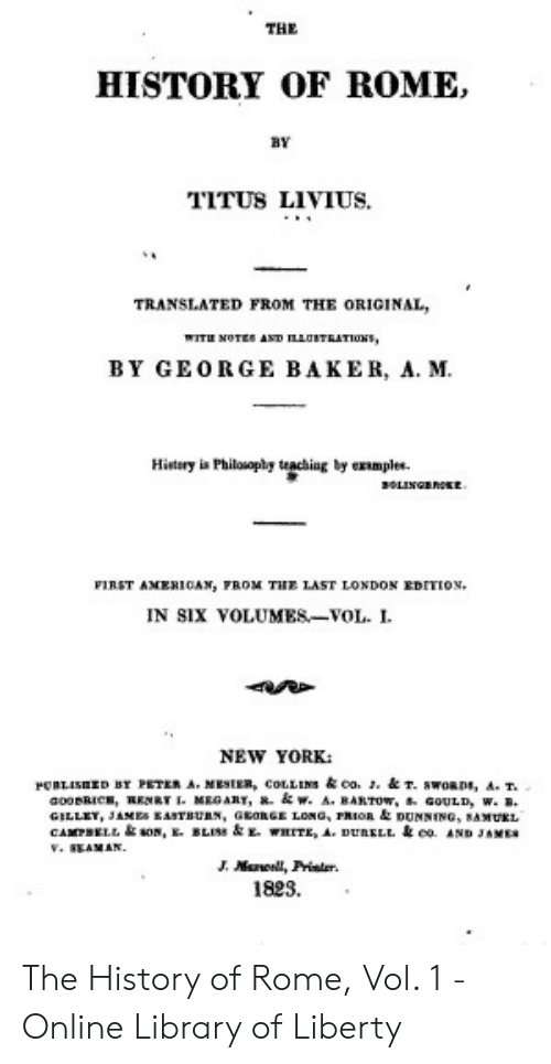 New York, History, and Library: THE  ROME,  HISTORY OF  BY  TITUS LIVIUS.  TRANSLATED FROM THE ORIGINAL,  WITH NOTES AND LAOTEATIONS  BY GEORGE BAKER, A. M.  Histery is Philouophy teaching by examples  sOLINGBnOE  FIRST AMER1CAN, FROM THE LAST LONDON EDITION.  IN SIX VOLUMES-VOL. I  NEW YORK  PRLISED BY PETER A. MESIER, COLLINS& co. . &T. swoRDs, A. T.  aooBRICE, RENRT MEGART, w. A. BARTOW, GOULD, w. B.  GILLET, JAMES EASTBUAN, GEORGE LONG, PRIOR &DUNNING, SAMUKL  CAMPBELt sON, BLISS & THITE , A-PUBELL coAND JAMER  V. IEANAN  .  J.Ml, Prialer  1823, The History of Rome, Vol. 1 - Online Library of Liberty