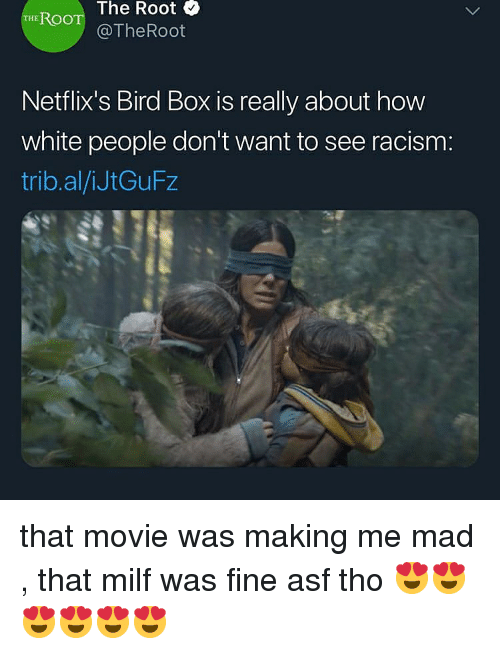 Racism, White People, and Movie: The Root &  THE ROO  @TheRoot  Netflix's Bird Box is really about how  white people don't want to see racism:  trib.al/iJtGuFz that movie was making me mad , that milf was fine asf tho 😍😍😍😍😍😍