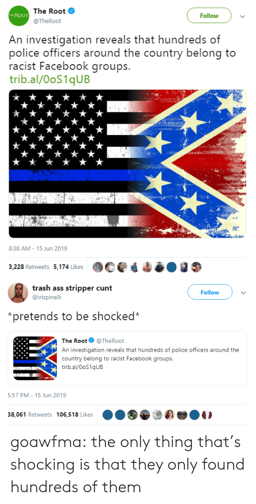 Ass, Facebook, and Police: The Root  THE ROOT  Follow  @TheRoot  An investigation reveals that hundreds of  police officers around the country belong to  racist Facebook groups.  trib.al/00S1QUB  8:38 AM 15 Jun 2019  3,228 Retweets 5,174 Likes   trash ass stripper cunt  Follow  @irlspinelli  pretends to be shocked*  The Root @TheRoot  An investigation reveals that hundreds of police officers around the  country belong to racist Facebook groups.  trib.al/OoS1qUB  5:57 PM - 15 Jun 2019  38,061 Retweets 106,518 Likes goawfma: the only thing that's shocking is that they only found hundreds of them