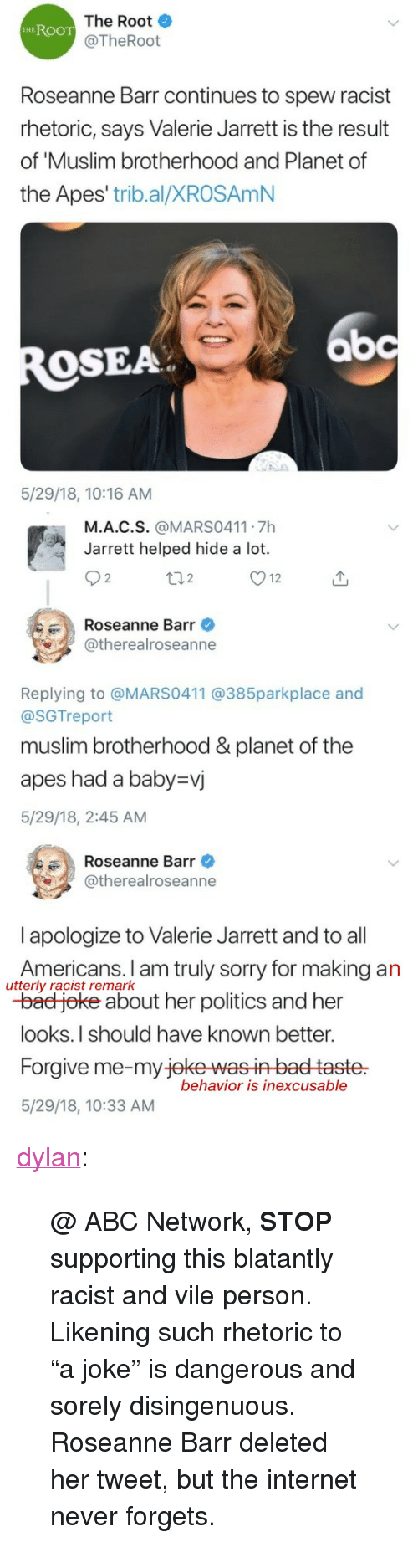 """Roseanne Barr: The Root  @TheRoot  HEROOT  Roseanne Barr continues to spew racist  rhetoric, says Valerie Jarrett is the result  of 'Muslim brotherhood and Planet of  the Apes' trib.al/XROSAmN  bc  OSEA  5/29/18, 10:16 AM   M.A.C.S. @MARS0411 7h  Jarrett helped hide a lot.  2  2  Roseanne Barr  @therealroseanne  Replying to @MARS0411 @385parkplace and  @SGTreport  muslim brotherhood &planet of the  apes had a baby-vj  5/29/18, 2:45 AM   Roseanne Barr  @therealroseanne  l apologize to Valerie Jarrett and to all  Americans. I am truly sorry for making an  -bad joke about her politics and her  looks.I should have known better.  Forgive me-my jeke wasin baet taste  5/29/18, 10:33 AM  utterly racist remark  behavior is inexcusable <p><a href=""""https://dylan.tumblr.com/post/174371828198/abc-network-stop-supporting-this-blatantly"""" class=""""tumblr_blog"""">dylan</a>:</p><blockquote> <p>@ ABC Network, <b>STOP</b> supporting this blatantly racist and vile person.</p> <p>Likening such rhetoric to """"a joke"""" is dangerous and sorely disingenuous.</p> <p>Roseanne Barr deleted her tweet, but the internet never forgets.</p> </blockquote>"""