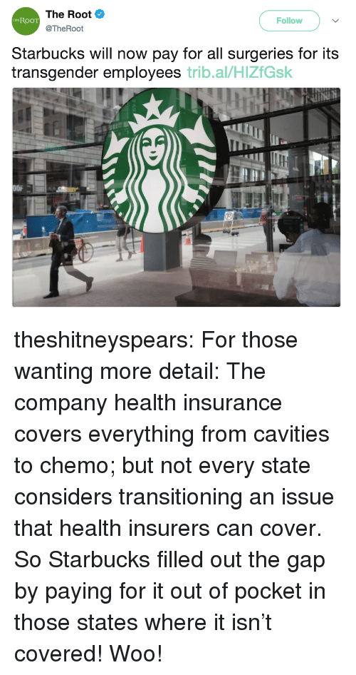 Starbucks, Target, and The Gap: The Root  @TheRoot  RooT  Follow  THE  Starbucks will now pay for all surgeries for its  transgender employees trib.al/HlZfGsk  OFA theshitneyspears:  For those wanting more detail: The company health insurance covers everything from cavities to chemo; but not every state considers transitioning an issue that health insurers can cover. So Starbucks filled out the gap by paying for it out of pocket in those states where it isn't covered! Woo!