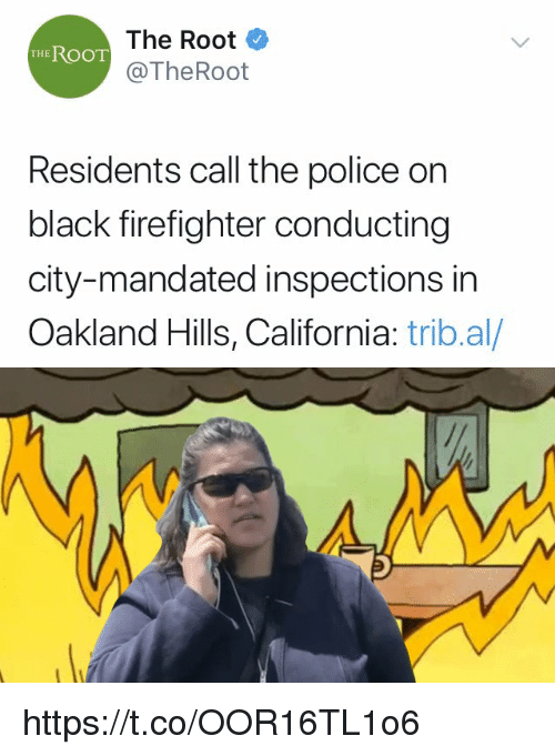 Memes, Police, and Black: The Root  @TheRoot  THE ROOT  Residents call the police on  black firefighter conducting  city-mandated inspections in  Oakland Hills, California: trib.al/ https://t.co/OOR16TL1o6