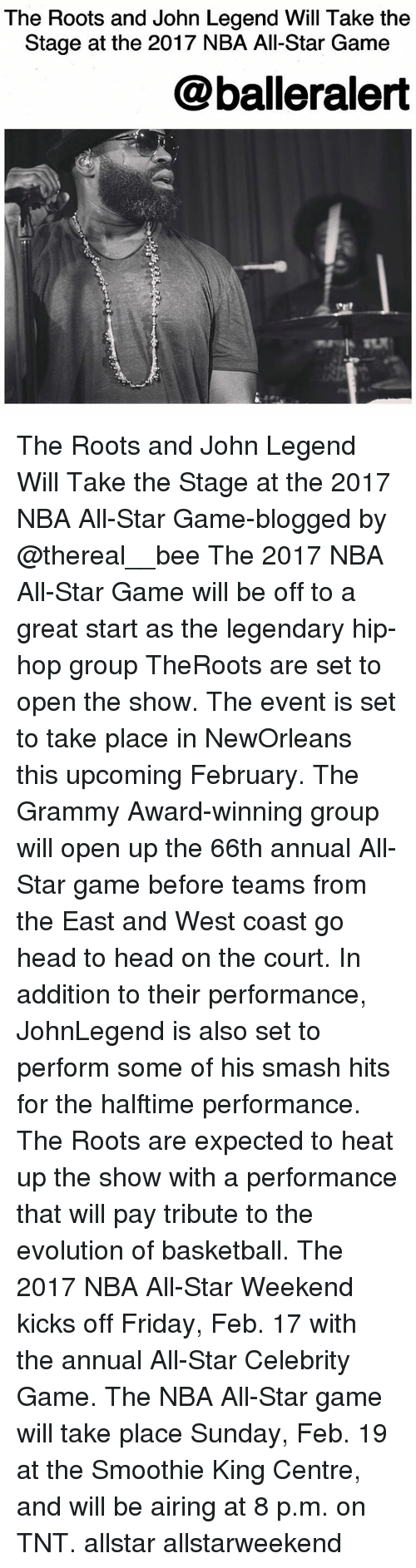 NBA All-Star Game: The Roots and John Legend Will Take the  Stage at the 2017 NBA All-Star Game  @balleralert The Roots and John Legend Will Take the Stage at the 2017 NBA All-Star Game-blogged by @thereal__bee The 2017 NBA All-Star Game will be off to a great start as the legendary hip-hop group TheRoots are set to open the show. The event is set to take place in NewOrleans this upcoming February. The Grammy Award-winning group will open up the 66th annual All-Star game before teams from the East and West coast go head to head on the court. In addition to their performance, JohnLegend is also set to perform some of his smash hits for the halftime performance. The Roots are expected to heat up the show with a performance that will pay tribute to the evolution of basketball. The 2017 NBA All-Star Weekend kicks off Friday, Feb. 17 with the annual All-Star Celebrity Game. The NBA All-Star game will take place Sunday, Feb. 19 at the Smoothie King Centre, and will be airing at 8 p.m. on TNT. allstar allstarweekend